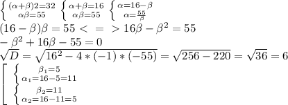 \left\{{{(\alpha+\beta)2=32}\atop{\alpha\beta=55}}\right.\left\{{{\alpha+\beta=16}\atop{\alpha\beta=55}}\right.\left\{{{\alpha=16-\beta}\atop{\alpha=\frac{55}{\beta}}}\right.\\(16-\beta)\beta=55\ \textless \ =\ \textgreater \ 16\beta-\beta^2=55\\-\beta^2+16\beta-55=0\\\sqrt{D}=\sqrt{16^2-4*(-1)*(-55)}=\sqrt{256-220}=\sqrt{36}=6\\\left[\begin{array}{ccc}\left\{{{\beta_1=5}\atop{\alpha_1=16-5=11}}\right.\\\left\{{{\beta_2=11}\atop{\alpha_2=16-11=5}}\right.\end{array}\right