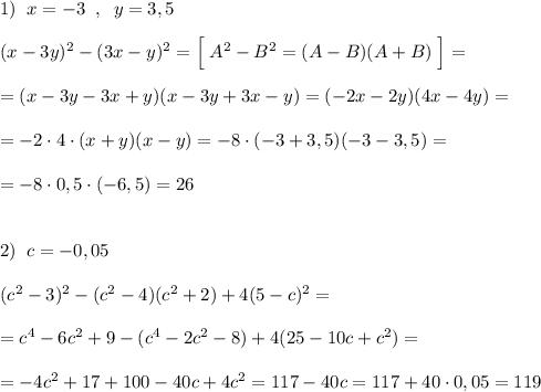 1)\; \; x=-3\; \; ,\; \; y=3,5\\\\(x-3y)^2-(3x-y)^2=\Big [\; A^2-B^2=(A-B)(A+B)\; \Big ]=\\\\=(x-3y-3x+y)(x-3y+3x-y)=(-2x-2y)(4x-4y)=\\\\=-2\cdot 4\cdot (x+y)(x-y)=-8\cdot (-3+3,5)(-3-3,5)=\\\\=-8\cdot 0,5\cdot (-6,5)=26\\\\\\2)\; \; c=-0,05\\\\(c^2-3)^2-(c^2-4)(c^2+2)+4(5-c)^2=\\\\=c^4-6c^2+9-(c^4-2c^2-8)+4(25-10c+c^2)=\\\\=-4c^2+17+100-40c+4c^2=117-40c=117+40\cdot 0,05=119