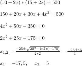 (10 + 2x) * (15 + 2x) = 500 \\ \\ 150 + 20x + 30x + 4x^2 = 500 \\ \\ 4x^2 + 50x -350 =0 \\ \\ 2x^2 + 25x -175 =0 \\ \\ x_{1,2} = \frac{-25 \pm \sqrt{25^2 -4*2*(-175)} }{2*2} = \frac{-25 \pm 45}{4} \\ \\ x_1 = -17,5; \:\:\:\:\:\: x_2 = 5