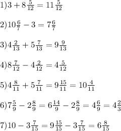 1)3+8 \frac{5}{12}=11 \frac{5}{12} \\ \\ 2)10 \frac{6}{7}-3=7 \frac{6}{7} \\ \\ 3)4\frac{2}{13}+5 \frac{7}{13} =9 \frac{9}{13} \\ \\4)8 \frac{7}{12}-4 \frac{2}{12}=4 \frac{5}{12} \\ \\ 5) 4 \frac{8}{11}+5 \frac{7}{11}=9 \frac{15}{11}=10 \frac{4}{11} \\ \\ 6)7 \frac{5}{9} -2 \frac{8}{9}=6 \frac{14}{9}-2 \frac{8}{9}=4 \frac{6}{9}=4 \frac{2}{3} \\ \\ 7)10-3 \frac{7}{15}=9 \frac{15}{15}-3 \frac{7}{15}=6 \frac{8}{15}