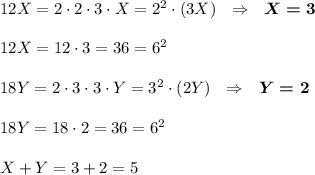 12X=2\cdot 2\cdot 3\cdot X=2^2\cdot (3X)~~\Rightarrow~~\boldsymbol{X=3}\\\\12X=12\cdot 3=36=6^2\\\\18Y=2\cdot 3\cdot 3\cdot Y=3^2\cdot (2Y)~~\Rightarrow~~\boldsymbol{Y=2}\\\\18Y=18\cdot 2=36=6^2\\\\X+Y=3+2=5