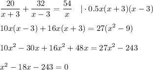 \displaystyle \frac{20}{x+3}+ \frac{32}{x-3}= \frac{54}{x} ~~~ \cdot 0.5x(x+3)(x-3)\\ \\ 10x(x-3)+16x(x+3)=27(x^2-9)\\ \\ 10x^2-30x+16x^2+48x=27x^2- 243\\ \\ x^2-18x-243=0