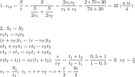 1.\ v_c_p= \dfrac{S}{t}= \dfrac{S}{ \dfrac{S}{2v_1}+ \dfrac{S}{2v_2} } = \dfrac{2v_1v_2}{v_1+v_2}= \dfrac{2*70*30}{70+30}=42\ ( \dfrac{_K_M}{4})\\\\\\2,\ S_1=S_2\\ v_1t_1=v_2t_2\\(v+v_T)t_1=(v-v_T)t_2\\ vt_1+v_Tt_1=vt_2-v_Tt_2\\ vt_2-vt_1=v_Tt_1+v_Tt_2\\ v(t_2-t_1)=v_T(t_1+t_2);\ \dfrac{v}{v_T}= \dfrac{t_1+t_2}{t_2-t_1}= \dfrac{0,5+1}{1-0,5}=3;\ v_T= \frac{v}{3} \\v_1= \dfrac{S_1}{t_1};\ v_1=v+v_T=v+ \dfrac{v}{3}= \dfrac{4v}{3}