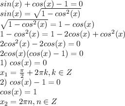 sin(x)+cos(x)-1=0 \\ sin(x)=\sqrt{1-cos^2(x)} \\ \sqrt{1-cos^2(x)}=1-cos(x) \\ 1-cos^2(x)=1-2cos(x)+cos^2(x)\\ 2cos^2(x)-2cos(x)=0\\ 2cos(x)(cos(x)-1)=0\\ 1) \ cos(x)=0 \\ x_1=\frac{\pi}{2}+2\pi k, k \in Z\\ 2)\ cos(x)-1=0\\ cos(x)=1\\ x_2=2\pi n, n \in Z