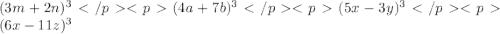 (3m+2n)^{3} </p&#10;<p(4a+7b)^{3}</p&#10;<p (5x-3y)^{3} </p&#10;<p(6x-11z)^{3}