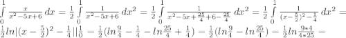 \int\limits^1_0 {\frac{x}{x^2-5x+6} } \, dx = \frac{1}{2} \int\limits^1_0 {\frac{1}{x^2-5x+6} } \, dx^2 = \frac{1}{2} \int\limits^1_0 {\frac{1}{x^2-5x+\frac{25}{4}+6-\frac{25}{4} } } \, dx^2 = \frac{1}{2} \int\limits^1_0 {\frac{1}{(x-\frac{5}{2})^2-\frac{1}{4} } } \, dx^2 = \frac{1}{2} ln (x-\frac{5}{2})^2-\frac{1}{4}    \frac{1}{0} = \frac{1}{2} (ln\frac{9}{4} -\frac{1}{4} -ln\frac{25}{4} +\frac{1}{4} ) = \frac{1}{2} (ln\frac{9}{4} - ln\frac{25}{4} ) = \frac{1}{2} ln\frac{9*4}{4*25} =