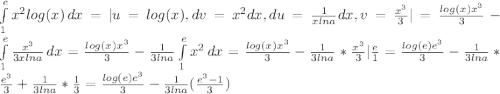 \int\limits^e_1 {x^2log(x)} \, dx =  u=log(x), dv = x^2dx, du = \frac{1}{xlna} dx, v = \frac{x^3}{3}   = \frac{log(x)x^3}{3} - \int\limits^e_1 {\frac{x^3}{3xlna} } \, dx = \frac{log(x)x^3}{3} - \frac{1}{3lna} \int\limits^e_1 {x^2 } \, dx = \frac{log(x)x^3}{3} - \frac{1}{3lna} *\frac{x^3}{3}  \frac{e}{1} = \frac{log(e)e^3}{3} - \frac{1}{3lna} * \frac{e^3}{3} + \frac{1}{3lna} *\frac{1}{3} = \frac{log(e)e^3}{3} - \frac{1}{3lna} (\frac{e^3-1}{3} )