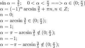 \sin\alpha=\frac{3}{5};\ \ \ 0<\alpha<\frac{\pi}{2}==\alpha\in(0;\frac{\pi}{2})\\&#10;\alpha=(-1)^n\arcsin\frac{3}{5}+\pi n, n\in Z;\\&#10;n=0;\\&#10;\alpha=\arcsin\frac{3}{5}\in(0;\frac{\pi}{2});\\&#10;n=1;\\&#10;\alpha=\pi-\arcsin\frac{3}{5}\notin(0;\frac{\pi}{2});\\&#10;n=-1;\\&#10;\alpha=-\pi-\arcsin\frac{3}{5}\notin(0;\frac{\pi}{2});\\&#10;\\&#10;\\&#10;