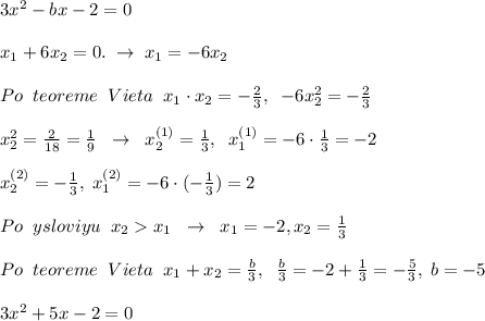 3x^2-bx-2=0\\\\x_1+6x_2=0.\; \to \; x_1=-6x_2\\\\Po\; \; teoreme\; \; Vieta\; \; x_1\cdot x_2=-\frac{2}{3},\; \; -6x_2^2=-\frac{2}{3}\\\\x_2^2=\frac{2}{18}=\frac{1}{9}\; \; \to \; \; x_2^{(1)}= \frac{1}{3},\; \; x_1^{(1)}=-6\cdot \frac{1}{3}=-2\\\\x_2^{(2)}=-\frac{1}{3},\; x_1^{(2)}=-6\cdot (-\frac{1}{3})=2\\\\Po\; \; ysloviyu\; \; x_2x_1\; \; \to \; \; x_1=-2,x_2=\frac{1}{3}\\\\Po\; \; teoreme\; \; Vieta\; \; x_1+x_2=\frac{b}{3},\; \; \frac{b}{3}=-2+\frac{1}{3}=-\frac{5}{3},\; b=-5\\\\3x^2+5x-2=0