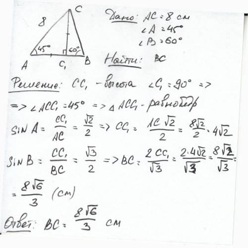 Решить в треугольника авс ас = 8см, угол а = 45 градусов, угол в = 60 градусов.тогда сторона вс равн