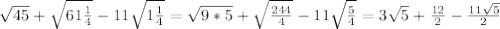\sqrt{45}+ \sqrt{61\frac{1}{4} } -11 \sqrt{1 \frac{1}{4} }= \sqrt{9*5} + \sqrt{ \frac{244}{4} } -11 \sqrt{ \frac{5}{4} }=3 \sqrt{5}+ \frac{12}{2}- \frac{11 \sqrt{5} }{2}
