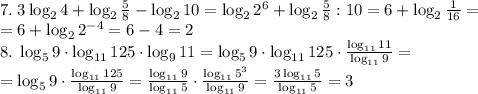 7.\;3\log_24+\log_2\frac58-\log_210=\log_22^6+\log_2\frac58:10=6+\log_2\frac1{16}=\\=6+\log_22^{-4}=6-4=2\\8.\;\log_59\cdot\log_{11}125\cdot\log_911=\log_59\cdot\log_{11}125\cdot\frac{\log_{11}11}{\log_{11}9}=\\=\log_59\cdot\frac{\log_{11}125}{\log_{11}9}=\frac{\log_{11}9}{\log_{11}5}\cdot\frac{\log_{11}5^3}{\log_{11}9}=\frac{3\log_{11}5}{\log_{11}5}=3