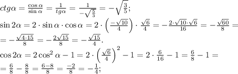 ctg\alpha=\frac{\cos\alpha}{\sin\alpha}=\frac1{tg\alpha}=\frac1{-\sqrt{\frac{5}{3}}}=-\sqrt{\frac35};\\\sin2\alpha=2\cdot\sin\alpha\cdot\cos\alpha=2\cdot\left(\frac{-\sqrt{10}}{4}\right)\cdot\frac{\sqrt{6}}{4}=-\frac{2\cdot\sqrt{10}\cdot\sqrt{6}}{16}=-\frac{\sqrt{60}}{8}=\\=-\frac{\sqrt{4\cdot15}}{8}=-\frac{2\sqrt{15}}{8}=-\frac{\sqrt{15}}{4}.\\\cos2\alpha=2\cos^2\alpha-1=2\cdot\left(\frac{\sqrt6}{4}\right)^2-1=2\cdot\frac{6}{16}-1=\frac68-1=\\=\frac68-\frac88=\frac{6-8}{8}=\frac{-2}{8}=-\frac14;\\