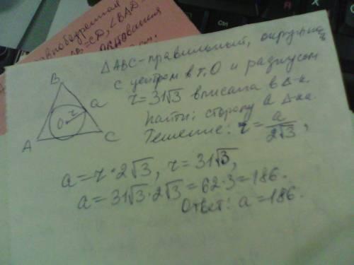 Радиус окружности, вписанной в правильный треугольник, равен 31корней(3) : 2. найдите сторону этого