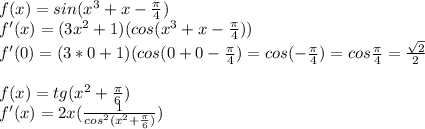 f(x) = sin(x^3+x-\frac{\pi}{4})\\f'(x)=(3x^2+1)(cos(x^3+x-\frac{\pi}{4}))\\f'(0)=(3*0+1)(cos(0+0-\frac{\pi}{4})=cos(-\frac{\pi}{4})=cos\frac{\pi}{4}=\frac{\sqrt{2}}{2}\\\\f(x)=tg(x^2+\frac{\pi}{6})\\f'(x)=2x(\frac{1}{cos^2(x^2+\frac{\pi}{6})})