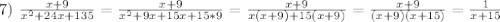 7) \ \frac{x + 9}{x^2 + 24x + 135} = \frac{x + 9}{x^2 + 9x + 15x + 15*9} = \frac{x + 9}{x(x + 9) + 15(x + 9)} = \frac{x + 9}{(x + 9)(x + 15)} = \frac{1}{x + 15}
