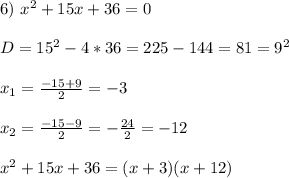 6) \ x^2+15x+36 = 0\\\\D = 15^2 - 4*36 = 225 - 144 = 81 = 9^2\\\\x_1 = \frac{-15 + 9}{2} = -3\\\\x_2 = \frac{-15 - 9}{2} = -\frac{24}{2} = -12\\\\x^2+15x+36 = (x + 3)(x + 12)