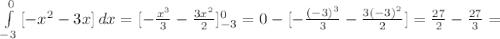 \int\limits^0_{-3} {[-x^{2}-3x]} \, dx =[- \frac{x^{3}}{3} - \frac{3x^{2}}{2} ]^{0}_{-3} =0-[- \frac{(-3)^{3}}{3} - \frac{3(-3)^{2}}{2} ]= \frac{27}{2} - \frac{27}{3} =