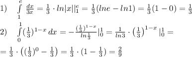 1)\quad \int\limits_1^{e} \, \frac{dx}{3x} =\frac{1}{3}\cdot ln|x||_1^{e}=\frac{1}{3}(lne-ln1)=\frac{1}{3}(1-0)=\frac{1}{3}\\\\2)\quad \int\limits^{1}_0 (\frac{1}{3})^{1-x} \, dx =-\frac{(\frac{1}{3})^{1-x}}{ln\frac{1}{3}}|_0^1=}\frac{1}{ln3}\cdot \left (\frac{1}{3}\right )^{1-x}|_0^1=\\\\=\frac{1}{3}\cdot \left ((\frac{1}{3})^0-\frac{1}{3}\right )=\frac{1}{3}}\cdot (1-\frac{1}{3})=\frac{2}{9}