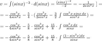 v=\int (sinx)^{-3}\cdot d(sinx)=\frac{(sinx)^{-2}}{-2}=- \frac{1}{2sin^2x}\; ]=\\\\=- \frac{cos^5x}{4sin^4x} - \frac{5}{4} \cdot (\frac{cos^3x}{2sin^2x} - \frac{3}{2}\, \int \frac{cos^2x\cdot sinx\, dx}{sin^2x} )=\\\\=- \frac{cos^5x}{4sin^4x} - \frac{5}{8} \cdot \frac{cos^3x}{sin^2x}+\frac{15}{8}\cdot \int \frac{cos^2x\, dx}{sinx} =\\\\=- \frac{cos^5x}{4sin^4x}-\frac{5}{8}\cdot \frac{cos^3x}{sin^2x} + \frac{15}{8} \cdot \int \frac{(1-sin^2x)dx}{sinx}=