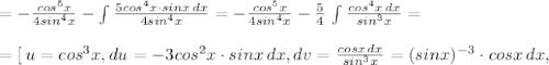 =- \frac{cos^5x}{4sin^4x} -\int \frac{5cos^4x\cdot sinx\, dx}{4sin^4x} =- \frac{cos^5x}{4sin^4x} -\frac{5}{4}\, \int \frac{cos^4x\, dx}{sin^3x} =\\\\=[\, u=cos^3x,du=-3cos^2x\cdot sinx\, dx,dv= \frac{cosx\, dx}{sin^3x}=(sinx)^{-3}\cdot cosx\, dx ,