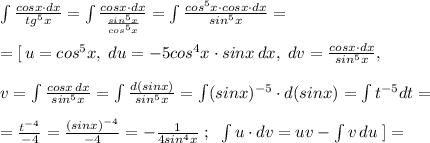 \int \frac{cosx\cdot dx}{tg^5x} =\int \frac{cosx\cdot dx}{ \frac{sin^5x}{cos^5x} } =\int \frac{cos^5x\cdot cosx\cdot dx}{sin^5x} =\\\\=[\, u=cos^5x,\; du=-5cos^4x\cdot sinx\, dx,\; dv= \frac{cosx\cdot dx}{sin^5x} ,\\\\v=\int \frac{cosx\, dx}{sin^5x}=\int \frac{d(sinx)}{sin^5x} =\int (sinx)^{-5}\cdot d(sinx)=\int t^{-5}dt=\\\\= \frac{t^{-4}}{-4}= \frac{(sinx)^{-4}}{-4} = -\frac{1}{4sin^4x} \; ;\; \; \int u\cdot dv=uv-\int v\, du\; ]=