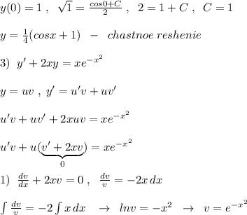 y(0)=1\; ,\; \; \sqrt1=\frac{cos0+C}{2}\; ,\; \; 2=1+C\; ,\; \; C=1\\\\y=\frac{1}{4}(cosx+1)\; \; -\; \; chastnoe\; reshenie\\\\3)\; \; y'+2xy=xe^{-x^2}\\\\y=uv\; ,\; y'=u'v+uv'\\\\u'v+uv'+2xuv=xe^{-x^2}\\\\u'v+u(\underbrace {v'+2xv}_{0})=xe^{-x^2}\\\\1)\; \; \frac{dv}{dx}+2xv=0\; ,\; \; \frac{dv}{v}=-2 x\, dx\\\\\int \frac{dv}{v}=-2\int x\, dx\; \; \; \to \; \; lnv=-x^2\; \; \to \; \; v=e^{-x^2}
