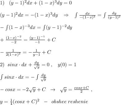 1)\; \; \; (y-1)^2dx+(1-x)^3dy=0\\\\(y-1)^2dx=-(1-x)^3dy\; \; \; \Rightarrow \; \; \; \int \frac{dx}{-(1-x)^3} =\int \frac{dy}{(y-1)^2} \\\\-\int (1-x)^{-3}dx=\int (y-1)^{-2}dy\\\\+\frac{(1-x)^{-2}}{-2}=\frac{(y-1)^{-1}}{-1}+C\\\\-\frac{1}{2(1-x)^2}=-\frac{1}{y-1}+C\\\\2)\; \; sinx\cdot dx+\frac{dy}{\sqrt{y}}=0\; ,\; \; \; y(0)=1\\\\\int sinx\cdot dx=-\int \frac{dy}{\sqrt{y}}\\\\-cosx=-2\sqrt{y}+C\; \; \to \; \; \sqrt{y}=\frac{cosx+C}{2}\; ,\\\\y=\frac{1}{4}(cosx+C)^2\; \; -\; \; obshee\; reshenie