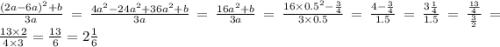 \frac{(2a - 6a)^{2} + b}{3a} = \frac{4 {a}^{2} - 24 {a}^{2} + 36 {a}^{2} + b }{3a} = \frac{16 {a}^{2} + b}{3a} = \frac{16 \times {0.5}^{2} - \frac{3}{4} }{3 \times 0.5} = \frac{4 - \frac{3}{4} }{1.5} = \frac{3 \frac{1}{4} }{1.5} = \frac{ \frac{13}{4} }{ \frac{3}{2} } = \frac{13 \times 2}{4 \times 3} = \frac{13}{6} = 2 \frac{1}{6}