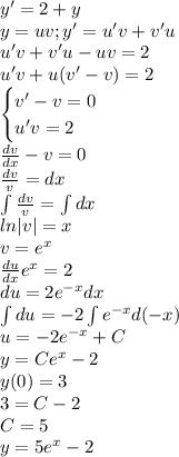 y'=2+y\y=uv;y'=u'v+v'u\u'v+v'u-uv=2\u'v+u(v'-v)=2\\begin{cases}v'-v=0\u'v=2\end{cases}\\frac{dv}{dx}-v=0\\frac{dv}{v}=dx\\int\frac{dv}{v}=\int dx\ln|v|=x\v=e^x\\frac{du}{dx}e^x=2\du=2e^{-x}dx\\int du=-2\int e^{-x}d(-x)\u=-2e^{-x}+C\y=Ce^x-2\y(0)=3\3=C-2\C=5\y=5e^{x}-2