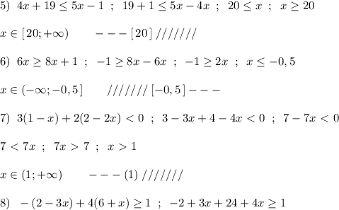 5)\; \; 4x+19\leq 5x-1\; \; ;\; \; 19+1 \leq 5x-4x\; \; ;\; \; 20 \leq x\; \; ;\; \; x \geq 20\\\\x\in [\, 20;+\infty )\qquad ---[\, 20\, ]\; ///////\\\\6)\; \; 6x \geq 8x+1\; \; ;\; \; -1 \geq 8x-6x\; \; ;\; \; -1 \geq 2x\; \; ;\; \; x \leq -0,5\\\\x\in (-\infty ;-0,5\, ]\qquad ///////\; [-0,5\, ]---\\\\7)\; \; 3(1-x)+2(2-2x)\ \textless \ 0\; \; ;\; \; 3-3x+4-4x\ \textless \ 0\; \; ;\; \; 7-7x\ \textless \ 0\\\\7\ \textless \ 7x\; \; ;\; \; 7x\ \textgreater \ 7\; \; ;\; \; x\ \textgreater \ 1\\\\x\in (1;+\infty )\qquad ---(1)\; ///////\\\\8)\; \; -(2-3x)+4(6+x) \geq 1\; \; ;\; \; -2+3x+24+4x\geq 1