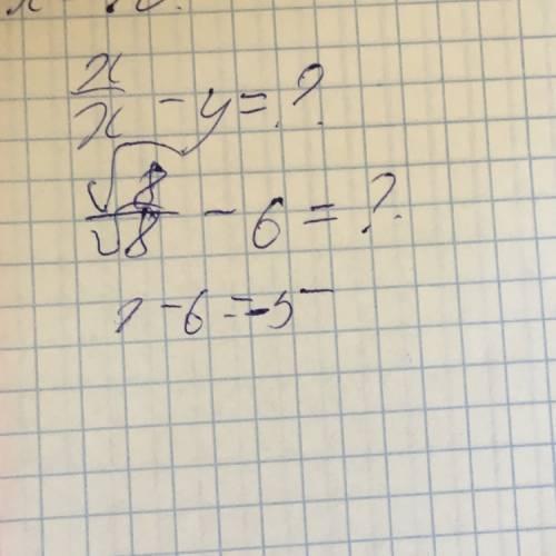 Найдите значение выражения: x/x-y при x=корень из 8 и y=6