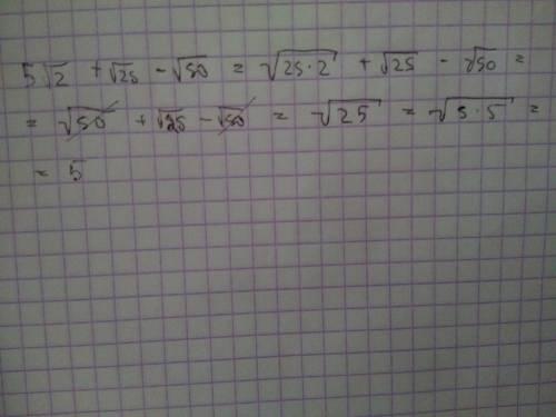 5√2+ √25 − √50 решите с обьяснением