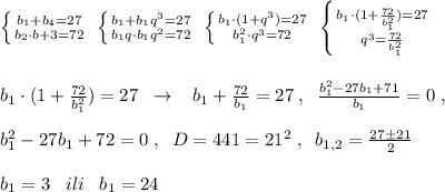 \left \{ {{b_1+b_4=27} \atop {b_2\cdot b+3=72}} \right.\; \left \{ {{b_1+b_1q^3=27} \atop {b_1q\cdot b_1q^2=72}} \right. \; \left \{ {{b_1\cdot (1+q^3)=27} \atop {b_1^2\cdot q^3=72}} \right. \; \left \{ {{b_1\cdot (1+\frac{72}{b_1^2})=27} \atop {q^3=\frac{72}{b_1^2}}} \right. \\\\\\b_1\cdot (1+\frac{72}{b_1^2})=27\; \; \to \; \; \; b_1+\frac{72}{b_1}=27\; ,\; \; \frac{b_1^2-27b_1+71}{b_1}=0\; ,\\\\b_1^2-27b_1+72=0\; ,\; \; D=441=21^2\; ,\; \; b_{1,2}=\frac{27\pm 21}{2}\\\\b_1=3\; \; \; ili\; \; \; b_1=24