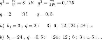 q^3=\frac{72}{3^2}=8\; \; \; ili\; \; \; q^3=\frac{72}{24^3}=0,125\\\\q=2\qquad \; ili\qquad q=0,5\\\\a)\; \; b_1=3\; ,\; q=2:\; \quad 3\; ;\; 6\; ;\; 12\; ;\; 24\; ;\; 48\; ;\, ...\\\\b)\; \; b_1=24\; ,\; q=0,5:\quad \; 24\; ;\; 12\; ;\; 6\; ;\; 3\; ;\; 1,5\; ;\, ...