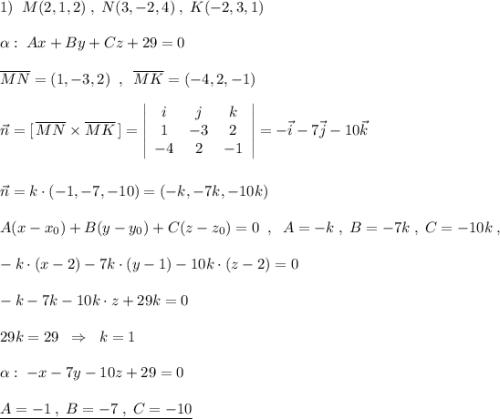1)\; \; M(2,1,2)\; ,\; N(3,-2,4)\; ,\; K(-2,3,1)\\\alpha :\; Ax+By+Cz+29=0\\\overline {MN}=(1,-3,2)\; \; ,\; \; \overline {MK}=(-4,2,-1)\\\vec{n}=[\, \overline {MN}\times \overline {MK}\, ]=\left|\begin{array}{ccc}i&j&k\1&-3&2\-4&2&-1\end{array}\right|=-\vec{i}-7\vec{j}-10\vec{k}\\\\vec{n}=k\cdot (-1,-7,-10)=(-k,-7k,-10k)\\A(x-x_0)+B(y-y_0)+C(z-z_0)=0\; \; ,\; \; A=-k\; ,\; B=-7k\; ,\; C=-10k\; ,\\-k\cdot (x-2)-7k\cdot (y-1)-10k\cdot (z-2)=0\\-k\cdotx-7k\cdoty-10k\cdot z+29k=0\\29k=29\; \; \Rightarrow \; \; k=1\\\alpha :\; -x-7y-10z+29=0\\\underline {A=-1\; ,\; B=-7\; ,\; C=-10}