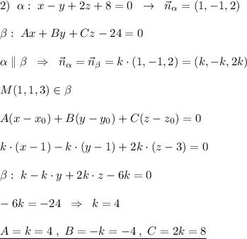 2)\; \; \alpha :\; x-y+2z+8=0\; \; \to \; \; \vec{n}_{\alpha }=(1,-1,2)\\\\\beta :\; Ax+By+Cz-24=0\\\\\alpha \parallel \beta \; \; \Rightarrow \; \; \vec{n}_{\alpha }=\vec{n}_{\beta }=k\cdot (1,-1,2)=(k,-k,2k)\\\\M(1,1,3)\in \beta \\\\A(x-x_0)+B(y-y_0)+C(z-z_0)=0\\\\k\cdot (x-1)-k\cdot (y-1)+2k\cdot (z-3)=0\\\\\beta :\; k\cdotx-k\cdot y+2k\cdot z-6k=0\\\\-6k=-24\; \; \Rightarrow \; \; k=4\\\\\underline {A=k=4\; ,\; B=-k=-4\; ,\; C=2k=8}