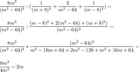 \dfrac{8m^3}{(m^2-64)^2} :(\dfrac{1}{(m+8)^2}+\dfrac{2}{m^2-64}+\dfrac{1}{(m-8)^2} )=\\ \\ \\\dfrac{8m^3}{(m^2-64)^2} :\dfrac{(m-8)^2+2(m^2-64)+(m+8)^2)}{(m^2-64)^2} =\\ \\ \\ \dfrac{8m^3}{(m^2-64)^2} *\dfrac{(m^2-64)^2}{m^2-16m+64+2m^2-128+m^2+16m+64} =\\ \\ \\ \dfrac{8m^3}{4m^2} =2m