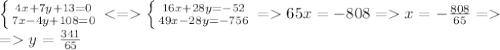 \left \{ {{4x+7y+13=0} \atop {7x-4y+108=0}} \right. \left \{ {{16x+28y=-52} \atop {49x-28y=-756}} \right. =65x=-808=x=-\frac{808}{65}=\\=y=\frac{341}{65}