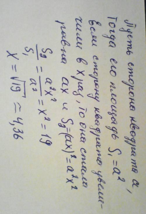 Сторону квадрата увеличили в x раз, поэтому площадь квадрата увеличилась в 19 раз. чему равно x ? x