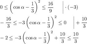 0\leq\left(\cos \alpha-\dfrac{1}{3}\right)^2\leq\dfrac{16}{9}~~~~~\bigg \cdot (-3)\\ \\ -\dfrac{16}{3}\leq-3\left(\cos\alpha-\dfrac{1}{3}\right)^2\leq 0~~~~\bigg +\dfrac{10}{3}\\ \\ -2\leq -3\left(\cos\alpha-\dfrac{1}{3}\right)^2+\dfrac{10}{3}\leq \dfrac{10}{3}