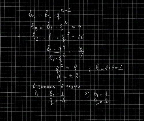 Найдите: первый член и знаменатель прогрессии, если b3=4, b5=16. , используя формулу n-ного члена п