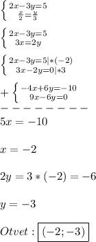 \left \{ {{2x-3y=5} \atop {\frac{x}{2}=\frac{y}{3}}} \right.\\\\\left \{ {{2x-3y=5} \atop {3x=2y}} \right.\\\\\left \{ {{2x-3y=5}|*(-2) \atop {3x-2y=0|*3}} \right.\\\\+\left \{ {{-4x+6y=-10} \atop {9x-6y=0}} \right.\\ --------\\5x=-10\\\\x=-2\\\\2y=3*(-2)=-6\\\\y=-3\\\\Otvet:\boxed{(-2;-3)}