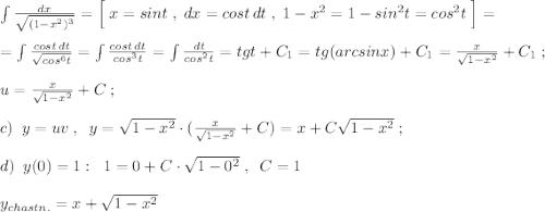 \int \frac{dx}{\sqrt{(1-x^2)^3}}=\Big [\; x=sint\; ,\; dx=cost\, dt\; ,\; 1-x^2=1-sin^2t=cos^2t\; \Big ]=\\\\=\int \frac{cost\, dt}{\sqrt{cos^6t}}=\int \frac{cost\,dt}{cos^3t}=\int \frac{dt}{cos^2t}=tgt+C_1=tg(arcsinx)+C_1=\frac{x}{\sqrt{1-x^2}}+C_1\; ;\\\\u=\frac{x}{\sqrt{1-x^2}}+C\; ;\\\\c)\; \; y=uv\; ,\; \; y=\sqrt{1-x^2}\cdot (\frac{x}{\sqrt{1-x^2}} +C)=x+C\sqrt{1-x^2}\; ;\\\\d)\; \; y(0)=1:\; \; 1=0+C\cdot \sqrt{1-0^2}\; ,\; \; C=1\\\\y_{chastn.}=x+\sqrt{1-x^2}