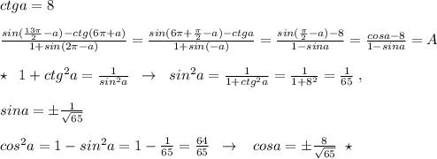 ctga=8\\\\\frac{sin(\frac{13\pi }{2}-a)-ctg(6\pi +a)}{1+sin(2\pi -a)}=\frac{sin(6\pi +\frac{\pi}{2}-a)-ctga}{1+sin(-a)}=\frac{sin(\frac{\pi}{2}-a)-8}{1-sina}=\frac{cosa-8}{1-sina} =A\\\\\star\; \; 1+ctg^2a=\frac{1}{sin^2a}\; \; \to \; \; sin^2a=\frac{1}{1+ctg^2a}=\frac{1}{1+8^2}=\frac{1}{65}\; ,\\\\sina=\pm \frac{1}{\sqrt{65}}\\\\cos^2a=1-sin^2a=1-\frac{1}{65}=\frac{64}{65}\; \; \to \; \; \; cosa=\pm \frac{8}{\sqrt{65}}\; \; \star