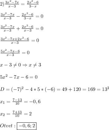 2)\frac{3x^{2}-7x }{x-3}=\frac{2x^{2}-6 }{3-x}\\\\\frac{3x^{2}-7x }{x-3}-\frac{2x^{2}-6 }{3-x}=0\\\\\frac{3x^{2}-7x }{x-3}+\frac{2x^{2}-6}{x-3} =0\\\\\frac{3x^{2}-7x+2x^{2}-6}{x-3}=0\\\\\frac{5x^{2} -7x-6}{x-3}=0\\\\x-3\neq0\Rightarrow x\neq3\\\\5x^{2}-7x-6=0\\\\D=(-7)^{2}-4*5*(-6)=49+120=169=13^{2}\\\\x_{1}=\frac{7-13}{10}=-0,6\\\\x_{2}=\frac{7+13}{10}=2\\\\Otvet:\boxed{-0,6;2}