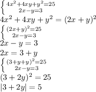 \left \{ {{4x^2+4xy+y^2 = 25} \atop {2x-y=3}} \right. \\4x^2+4xy+y^2 = (2x+y)^2\\\left \{ {{(2x+y)^2=25} \atop {2x-y=3}} \right.\\2x-y=3 \\2x=3+y\\\left \{ {{(3+y+y)^2=25} \atop {2x-y=3}} \right.\\(3+2y)^2=25 \\|3+2y| = 5