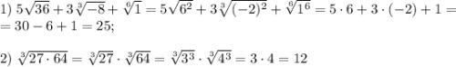 1)\;5\sqrt{36}+3\sqrt[3]{-8}+\sqrt[6]1=5\sqrt{6^2}+3\sqrt[3]{(-2)^2}+\sqrt[6]{1^6}=5\cdot6+3\cdot(-2)+1=\\=30-6+1=25;\\\\2)\;\sqrt[3]{27\cdot64}=\sqrt[3]{27}\cdot\sqrt[3]{64}=\sqrt[3]{3^3}\cdot\sqrt[3]{4^3}=3\cdot4=12