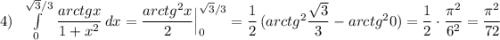 4)\; \; \int\limits^{\sqrt3/3}_0\, \dfrac{arctgx}{1+x^2}\, dx=\dfrac{arctg^2x}{2}\Big _0^{\sqrt3/3}=\dfrac{1}{2}\, (arctg^2\dfrac{\sqrt3}{3}-arctg^20)=\dfrac{1}{2}\cdot \dfrac{\pi^2}{6^2}=\dfrac{\pi ^2}{72}