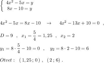 \left\{\begin{array}{ccc}4x^2-5x=y\\8x-10=y\end{array}\right\\\\\\4x^2-5x=8x-10\ \ \ \to \ \ \ \ 4x^2-13x+10=0\ \ ,\\\\D=9\ \ ,\ \ x_1=\dfrac{5}{4}=1,25\ \ ,\ \ x_2=2\\\\y_1=8\cdot \dfrac{5}{4}-10=0\ \ ,\ \ \ y_2=8\cdot 2-10=6\\\\Otvet:\ \ (\, 1,25\, ;\, 0\, )\ ,\ \ (\, 2\, ;\, 6)\ .
